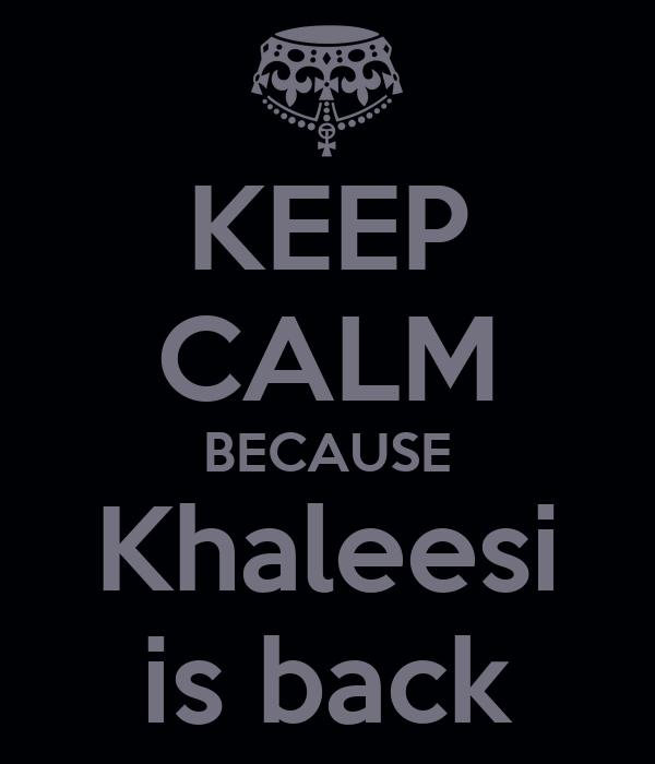 KEEP CALM BECAUSE Khaleesi is back