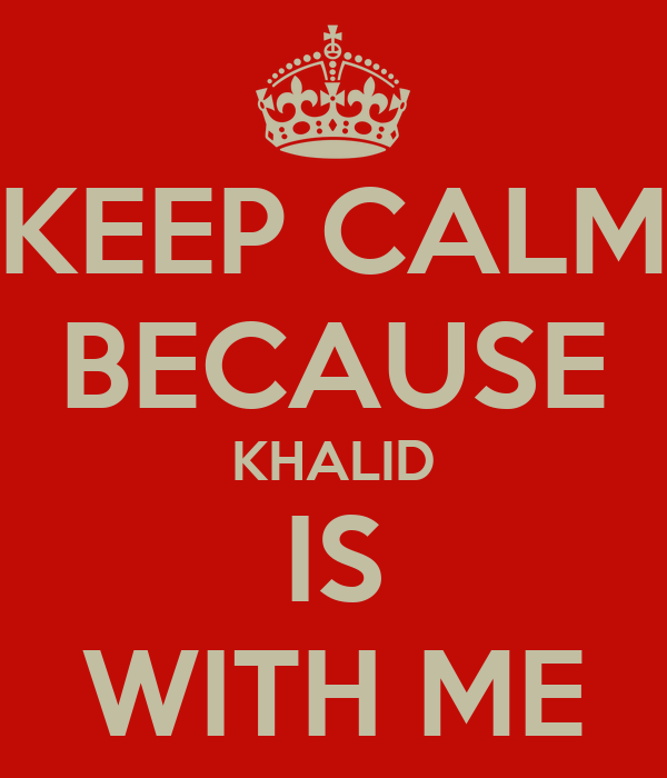 KEEP CALM BECAUSE KHALID IS WITH ME