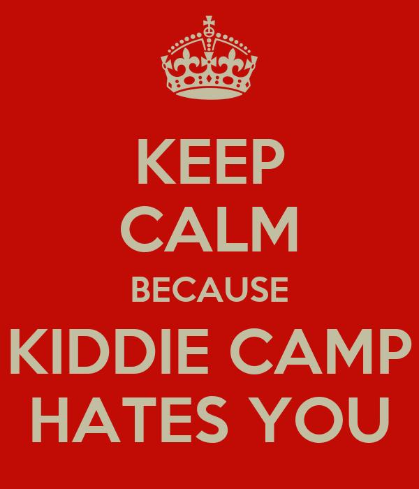 KEEP CALM BECAUSE KIDDIE CAMP HATES YOU