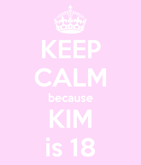 KEEP CALM because KIM is 18