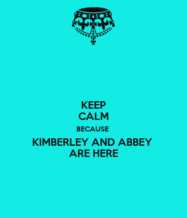 KEEP CALM BECAUSE  KIMBERLEY AND ABBEY  ARE HERE