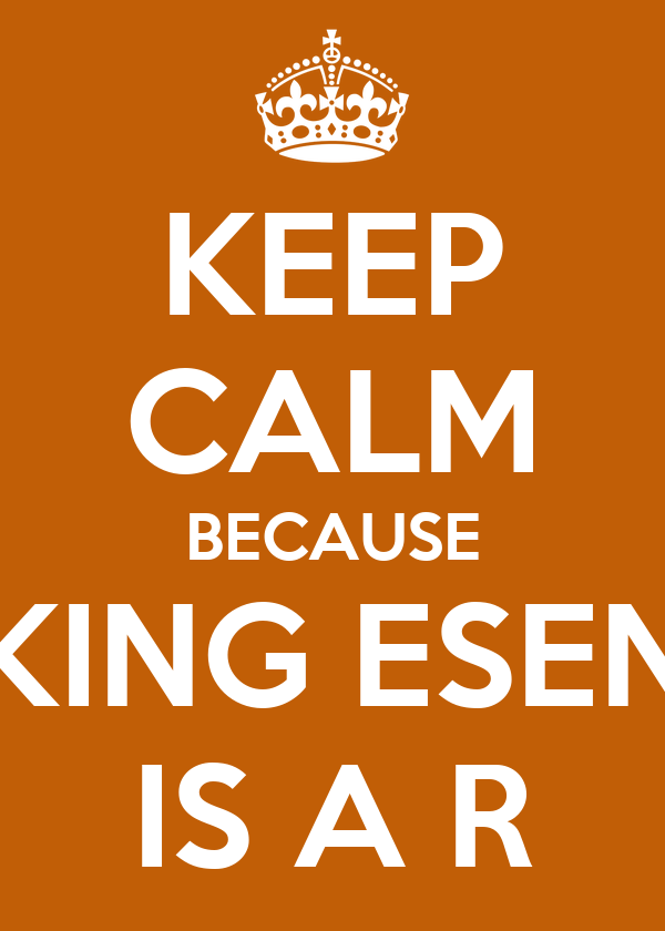 KEEP CALM BECAUSE KING ESEN IS A R