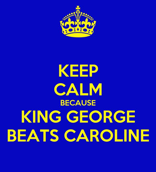 KEEP CALM BECAUSE KING GEORGE BEATS CAROLINE