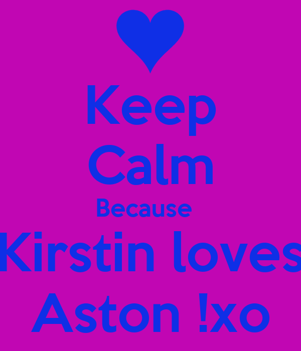 Keep Calm Because   Kirstin loves Aston !xo