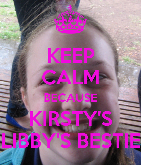 KEEP CALM BECAUSE KIRSTY'S LIBBY'S BESTIE