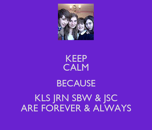 KEEP CALM BECAUSE KLS JRN SBW & JSC ARE FOREVER & ALWAYS