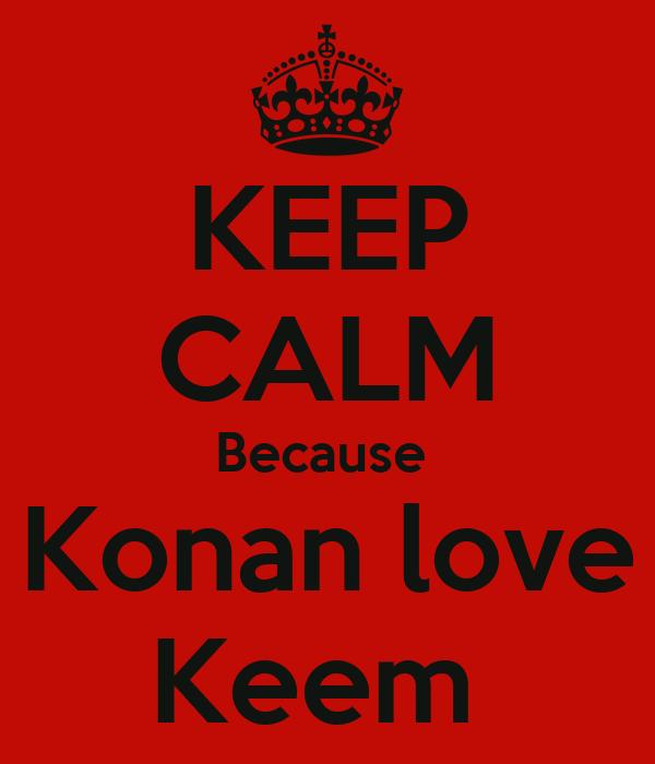 KEEP CALM Because  Konan love Keem