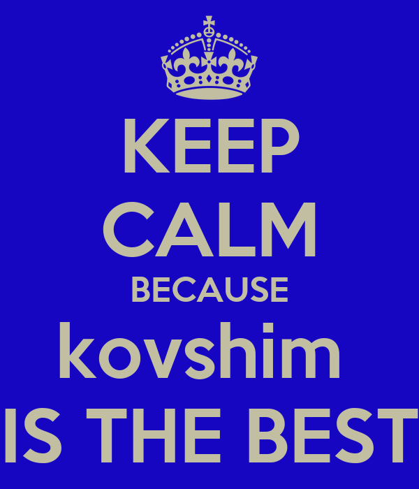 KEEP CALM BECAUSE kovshim  IS THE BEST