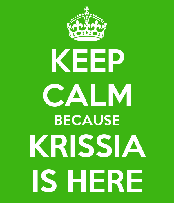 KEEP CALM BECAUSE KRISSIA IS HERE