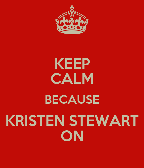 KEEP CALM BECAUSE KRISTEN STEWART ON