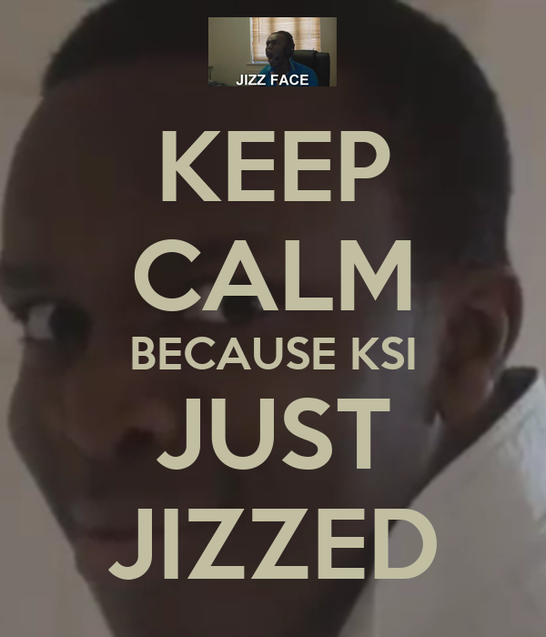 KEEP CALM BECAUSE KSI JUST JIZZED