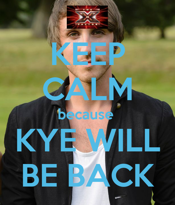 KEEP CALM because  KYE WILL BE BACK