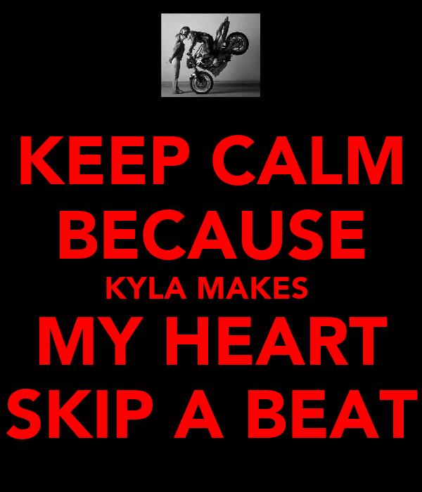 KEEP CALM BECAUSE KYLA MAKES  MY HEART SKIP A BEAT