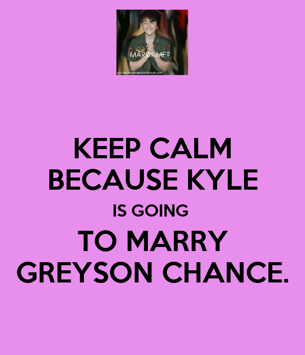 KEEP CALM BECAUSE KYLE IS GOING  TO MARRY GREYSON CHANCE.