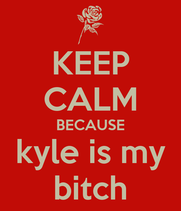 KEEP CALM BECAUSE kyle is my bitch