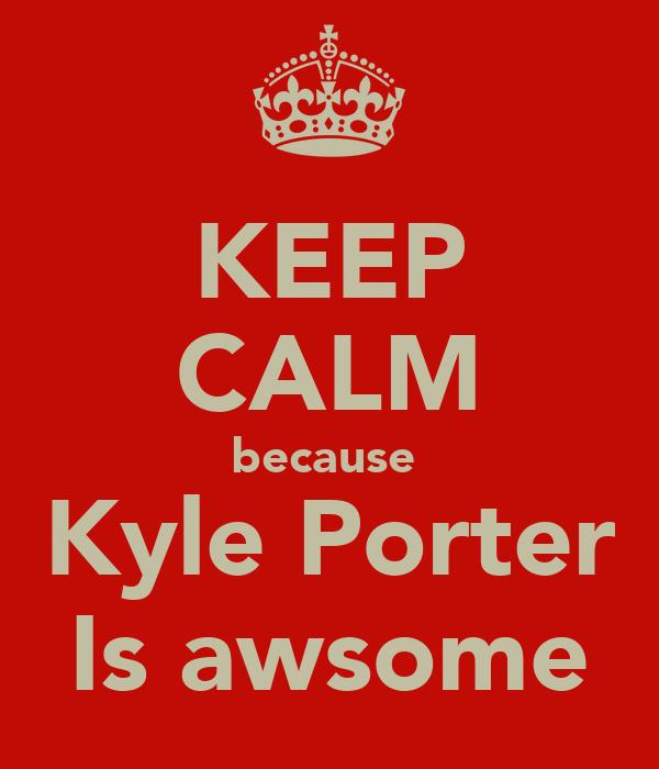 KEEP CALM because  Kyle Porter Is awsome