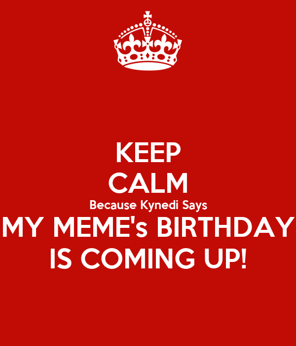 KEEP CALM Because Kynedi Says MY MEME's BIRTHDAY IS COMING UP!