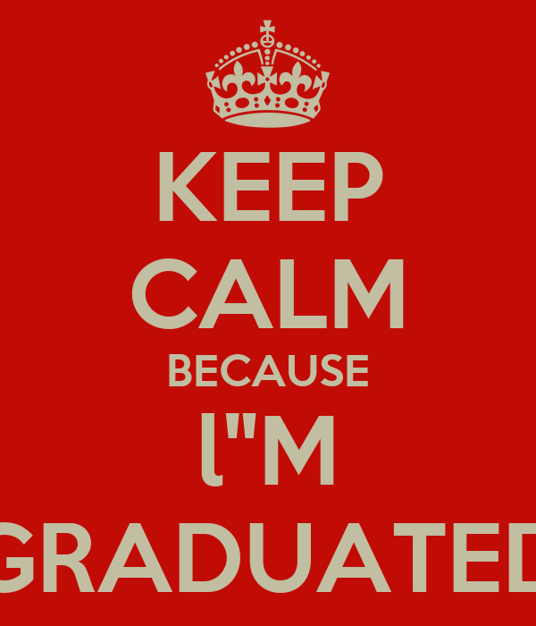 "KEEP CALM BECAUSE l""M GRADUATED"