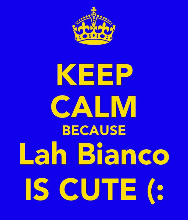 KEEP CALM BECAUSE Lah Bianco IS CUTE (: