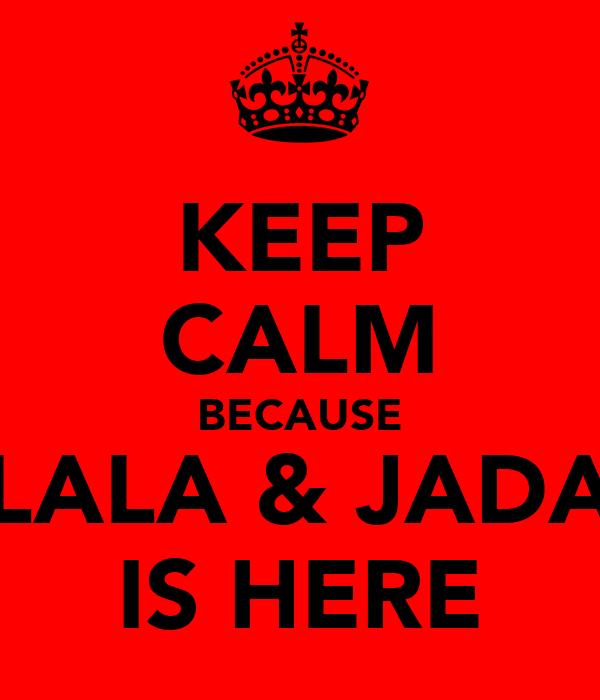 KEEP CALM BECAUSE LALA & JADA IS HERE