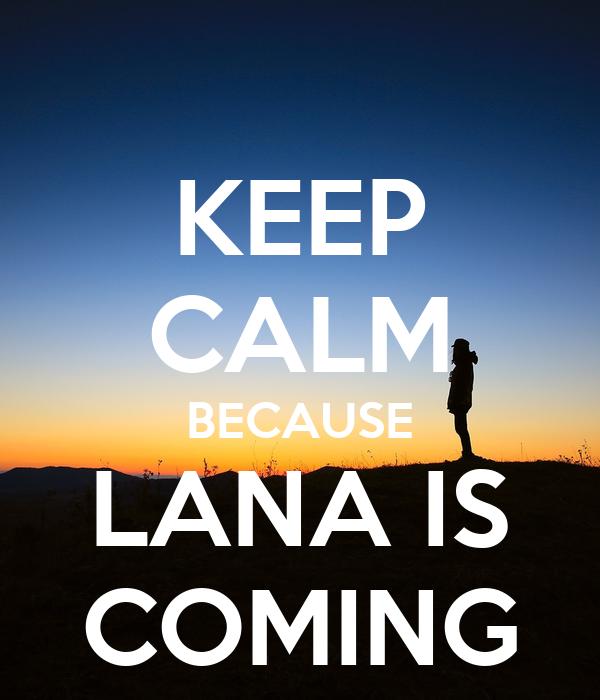 KEEP CALM BECAUSE LANA IS COMING