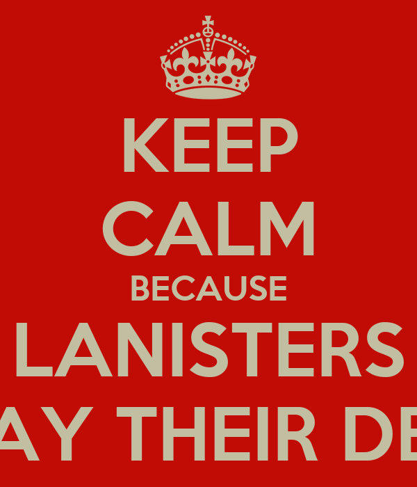 KEEP CALM BECAUSE LANISTERS REPAY THEIR DEBTS
