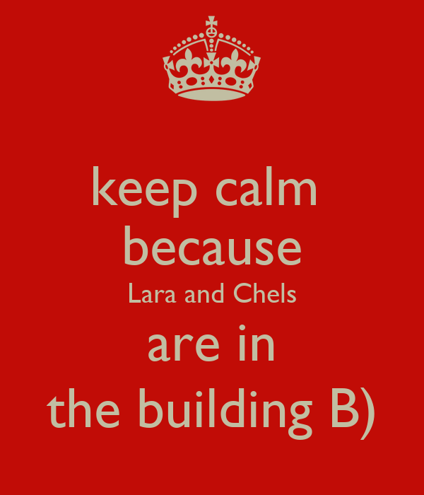 keep calm  because Lara and Chels are in the building B)