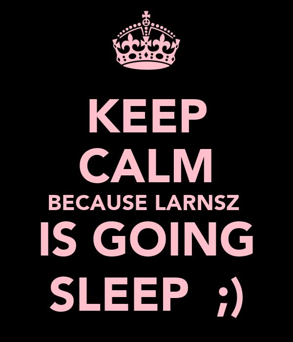 KEEP CALM BECAUSE LARNSZ  IS GOING SLEEP  ;)