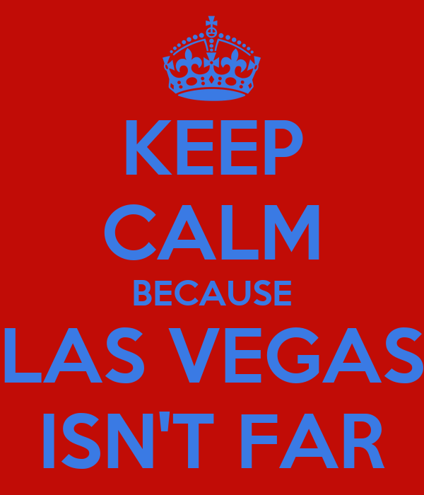KEEP CALM BECAUSE LAS VEGAS ISN'T FAR
