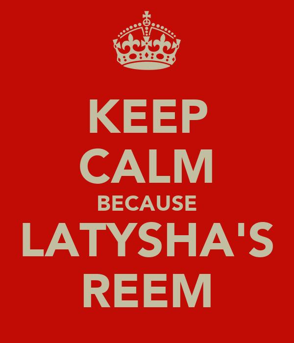 KEEP CALM BECAUSE LATYSHA'S REEM