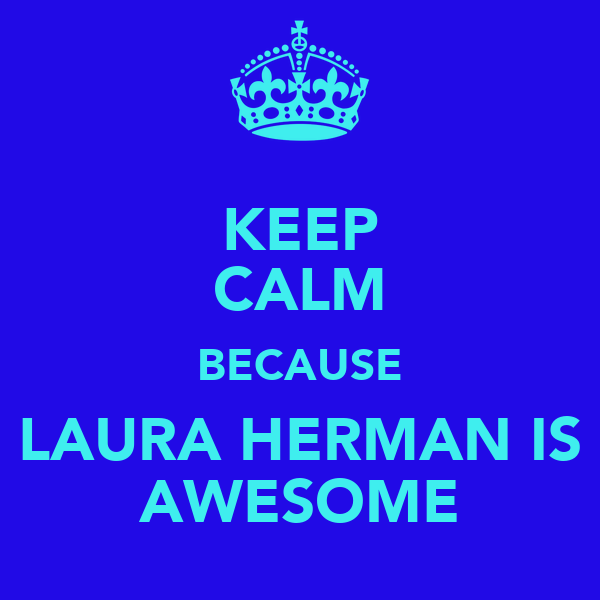 KEEP CALM BECAUSE LAURA HERMAN IS AWESOME