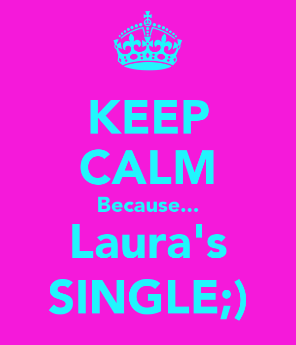 KEEP CALM Because... Laura's SINGLE;)