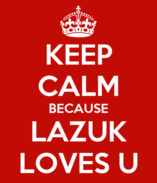 KEEP CALM BECAUSE LAZUK LOVES U
