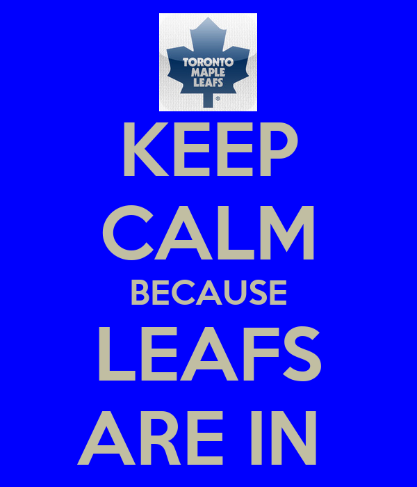 KEEP CALM BECAUSE LEAFS ARE IN