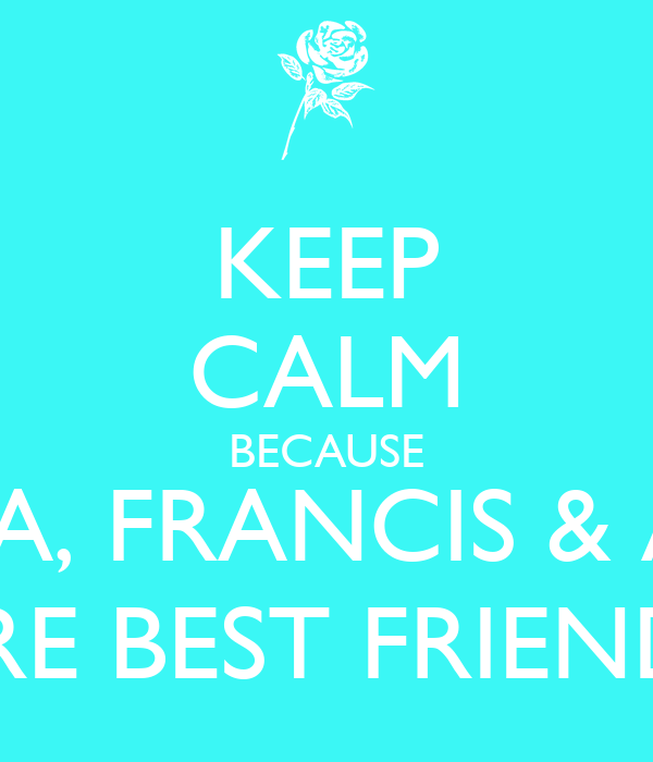 KEEP CALM BECAUSE LENA, FRANCIS & AMY ARE BEST FRIENDS