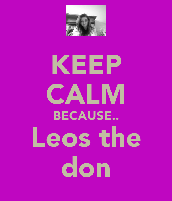 KEEP CALM BECAUSE.. Leos the don