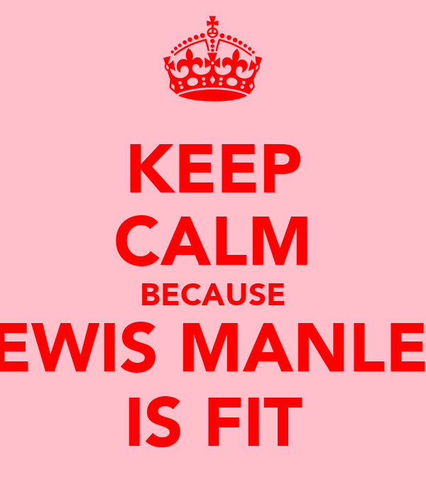 KEEP CALM BECAUSE LEWIS MANLEY IS FIT