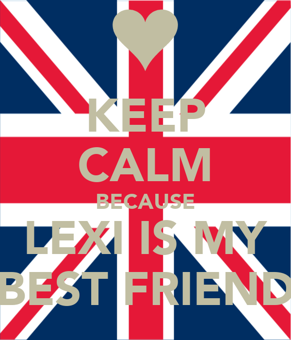 KEEP CALM BECAUSE LEXI IS MY BEST FRIEND