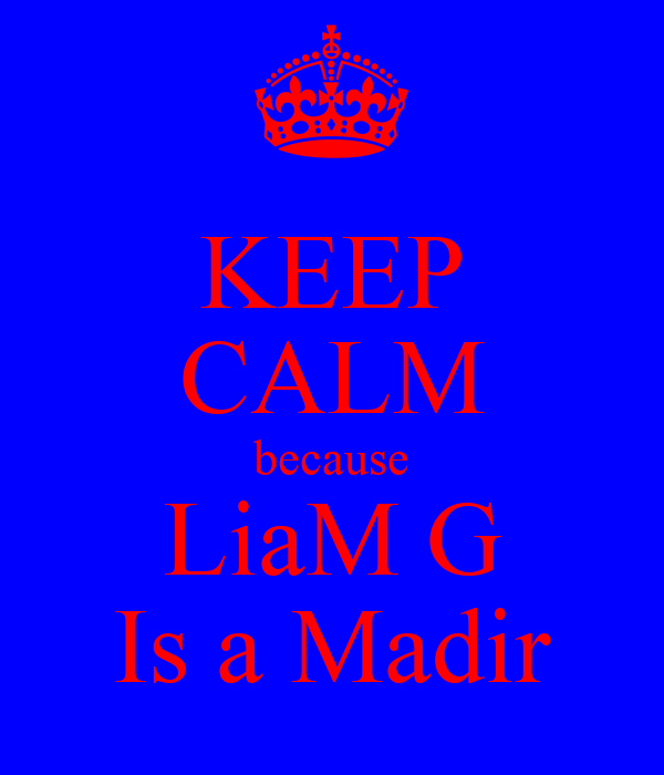 KEEP CALM because LiaM G Is a Madir