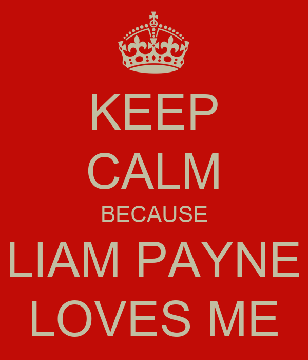 KEEP CALM BECAUSE LIAM PAYNE LOVES ME