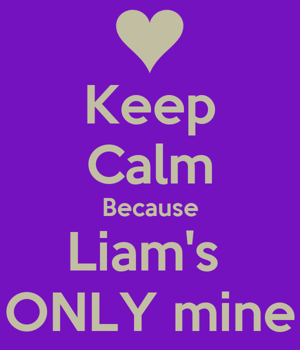 Keep Calm Because Liam's  ONLY mine