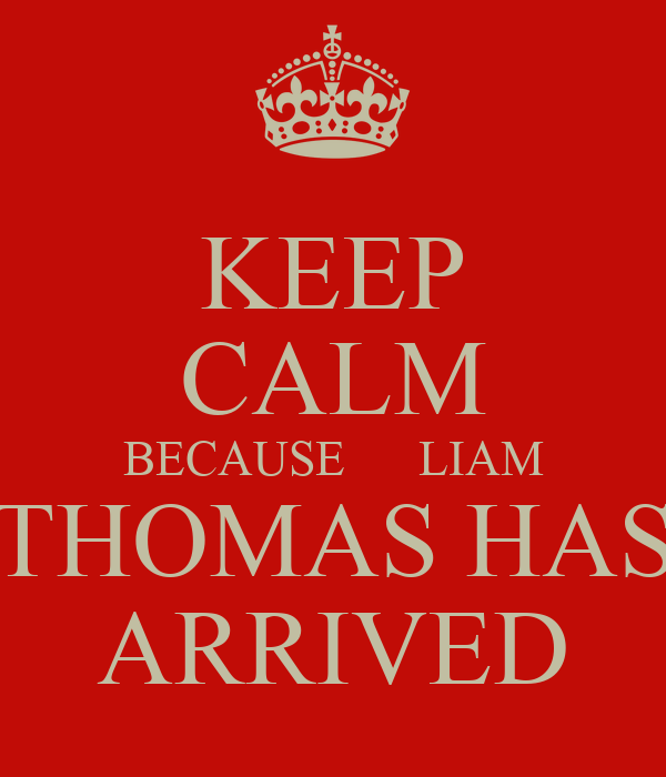 KEEP CALM BECAUSE      LIAM THOMAS HAS ARRIVED