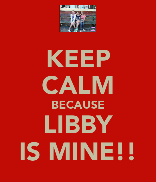 KEEP CALM BECAUSE LIBBY IS MINE!!