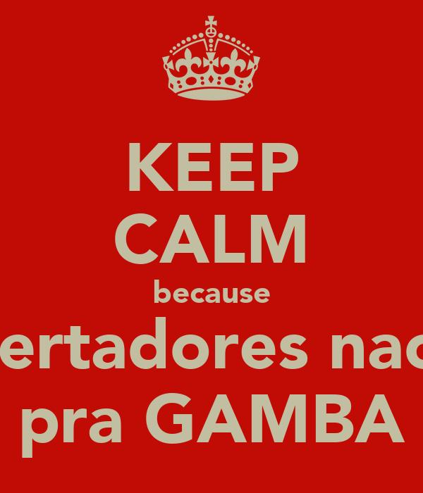 KEEP CALM because libertadores nao e pra GAMBA