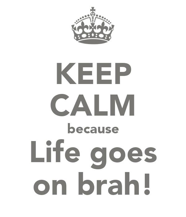KEEP CALM because Life goes on brah!