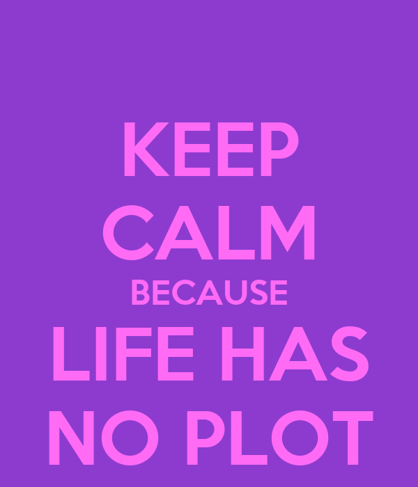 KEEP CALM BECAUSE LIFE HAS NO PLOT