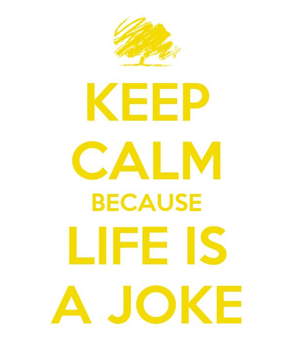 KEEP CALM BECAUSE LIFE IS A JOKE