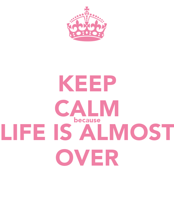 KEEP CALM because LIFE IS ALMOST OVER