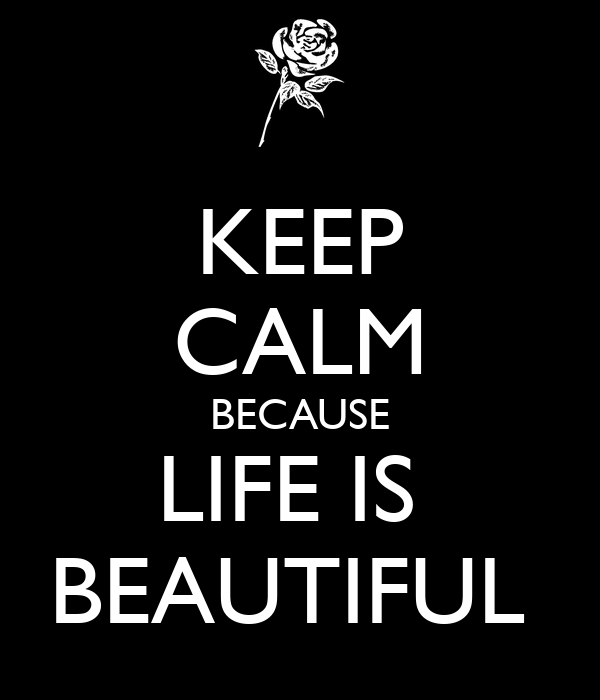 KEEP CALM BECAUSE LIFE IS  BEAUTIFUL