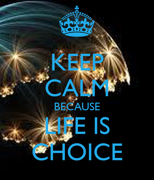 KEEP CALM BECAUSE LIFE IS CHOICE